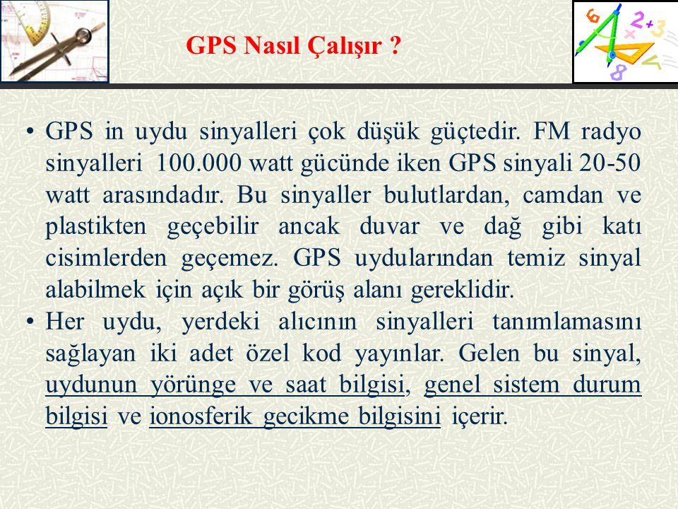 GPS Nasıl Çalışır ? GPS in uydu sinyalleri çok düşük güçtedir. FM radyo sinyalleri 100.000 watt gücünde iken GPS sinyali 20-50 watt arasındadır. Bu si