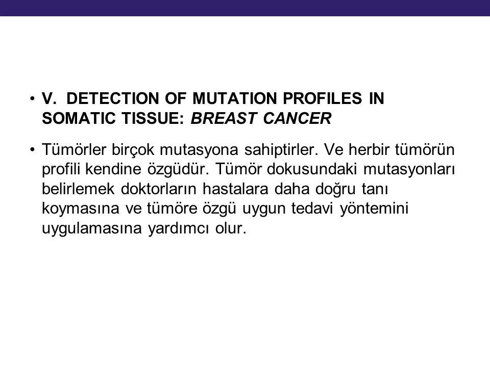 V. DETECTION OF MUTATION PROFILES IN SOMATIC TISSUE: BREAST CANCER Tümörler birçok mutasyona sahiptirler. Ve herbir tümörün profili kendine özgüdür. T