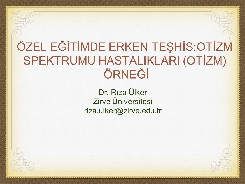 ÖZEL EĞİTİMDE ERKEN TEŞHİS:OTİZM SPEKTRUMU HASTALIKLARI (OTİZM) ÖRNEĞİ Dr. Rıza Ülker Zirve Üniversitesi riza.ulker@zirve.edu.tr