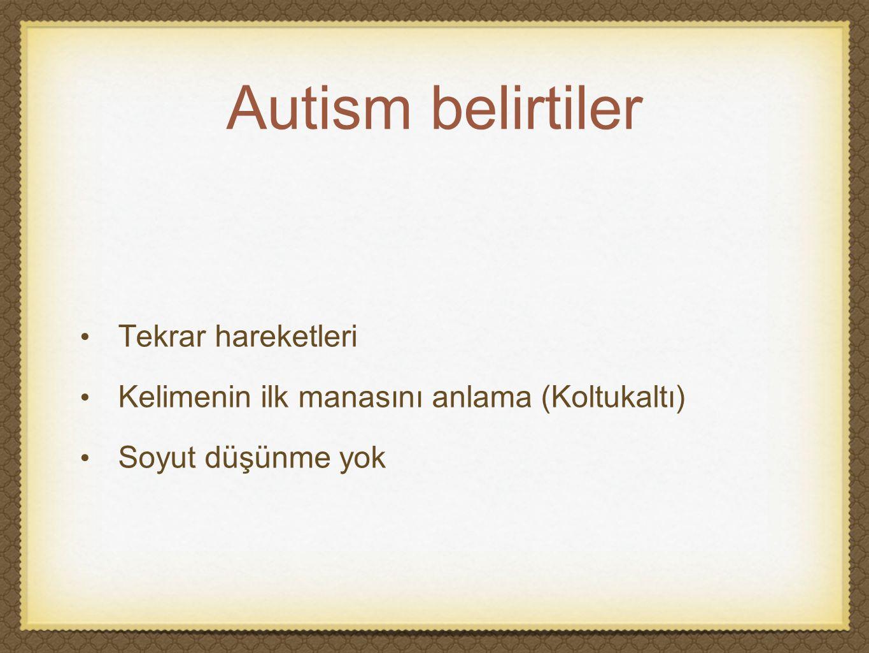 Autism belirtiler Tekrar hareketleri Kelimenin ilk manasını anlama (Koltukaltı) Soyut düşünme yok