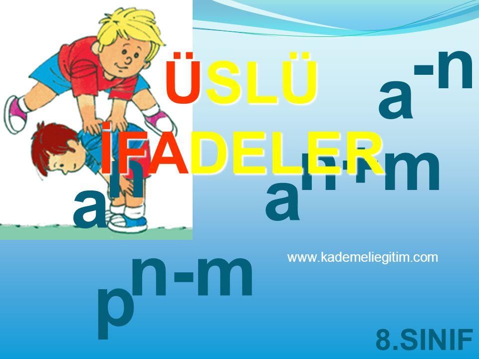 a a n a n+m p n-m -n ÜSLÜ İFADELER 8.SINIF www.kademeliegitim.com