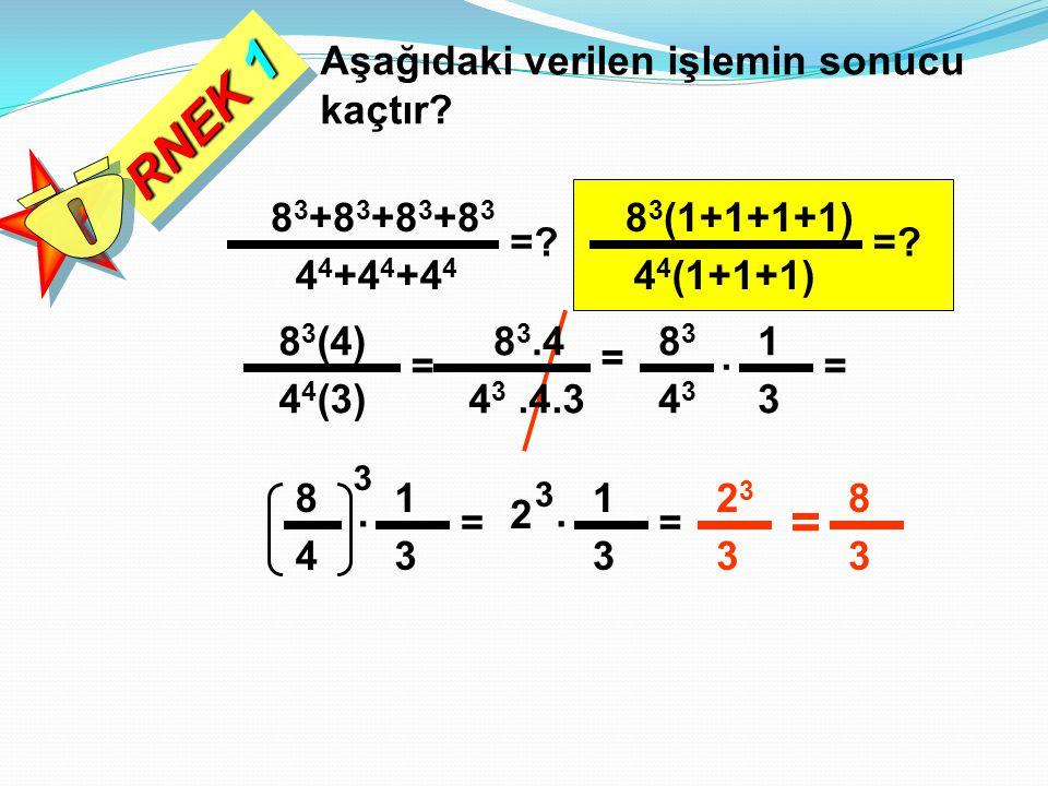 RNEK 1 Aşağıdaki verilen işlemin sonucu kaçtır? =? 8 3 +8 3 +8 3 +8 3 4 4 +4 4 +4 4 4 4 (1+1+1) 8 3 (1+1+1+1) =? 4 4 (3) 8 3 (4) = 4 3.4.3 8 3.4 = 434