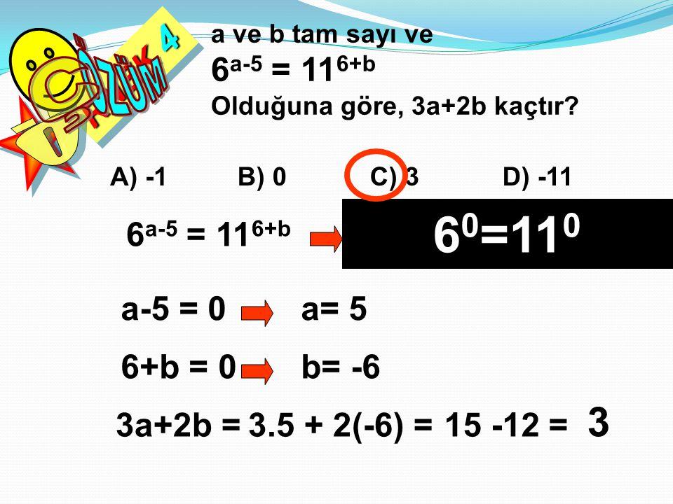 RNEK 4 a ve b tam sayı ve 6 a-5 = 11 6+b Olduğuna göre, 3a+2b kaçtır? A) -1B) 0C) 3D) -11 6 a-5 = 11 6+b Bu eşitlik ancak üsler sıfır olursa sağlanır.
