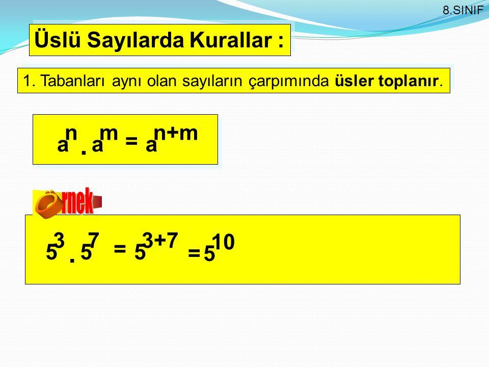 Üslü Sayılarda Kurallar : 1. Tabanları aynı olan sayıların çarpımında üsler toplanır. a n a m = a n+m. 5 3 5 7 = 5 3+7. =5 10 8.SINIF