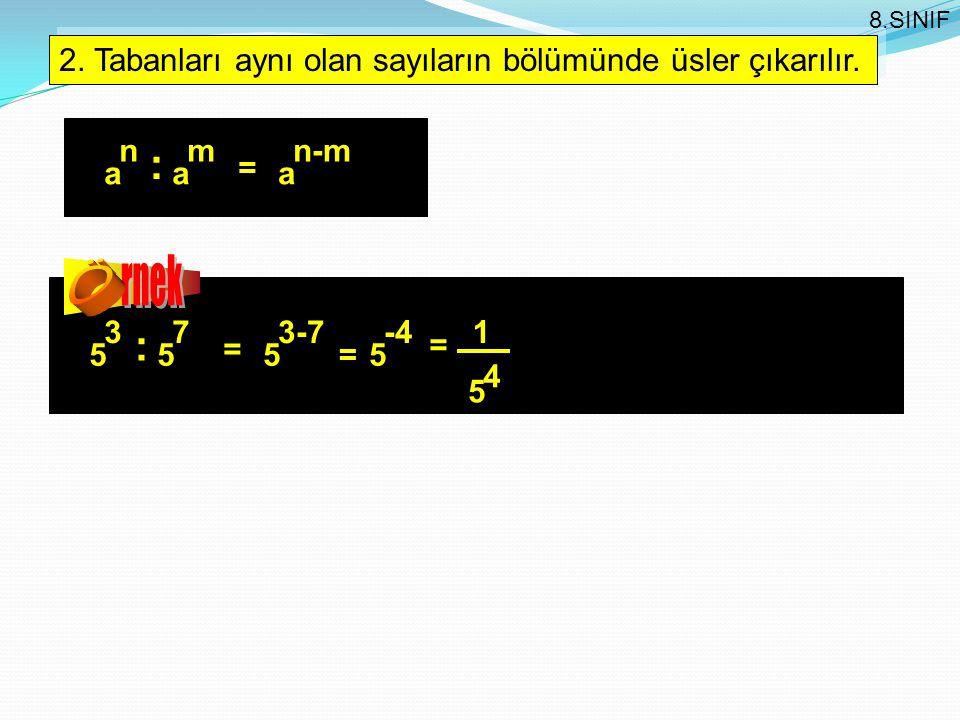 2. Tabanları aynı olan sayıların bölümünde üsler çıkarılır. a n a m = a n-m : 5 3 5 7 = 5 3-7 : =5 -4 1 5 4 = 8.SINIF