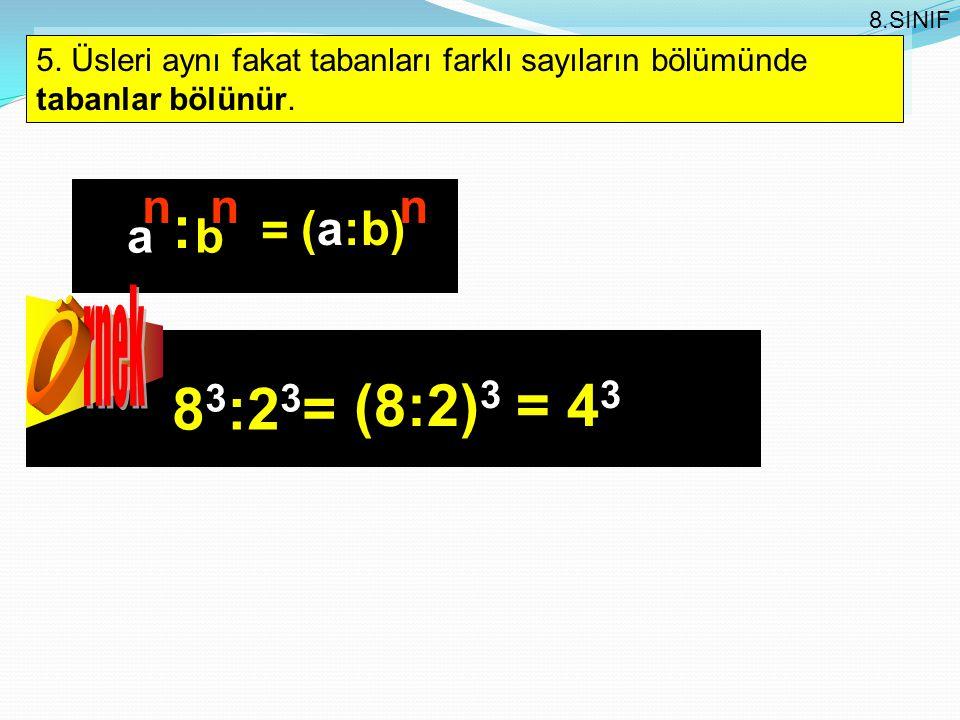 5. Üsleri aynı fakat tabanları farklı sayıların bölümünde tabanlar bölünür. 8.SINIF nnn (a:b) ab = : 8 3 :2 3 = (8:2) 3 = 4 3