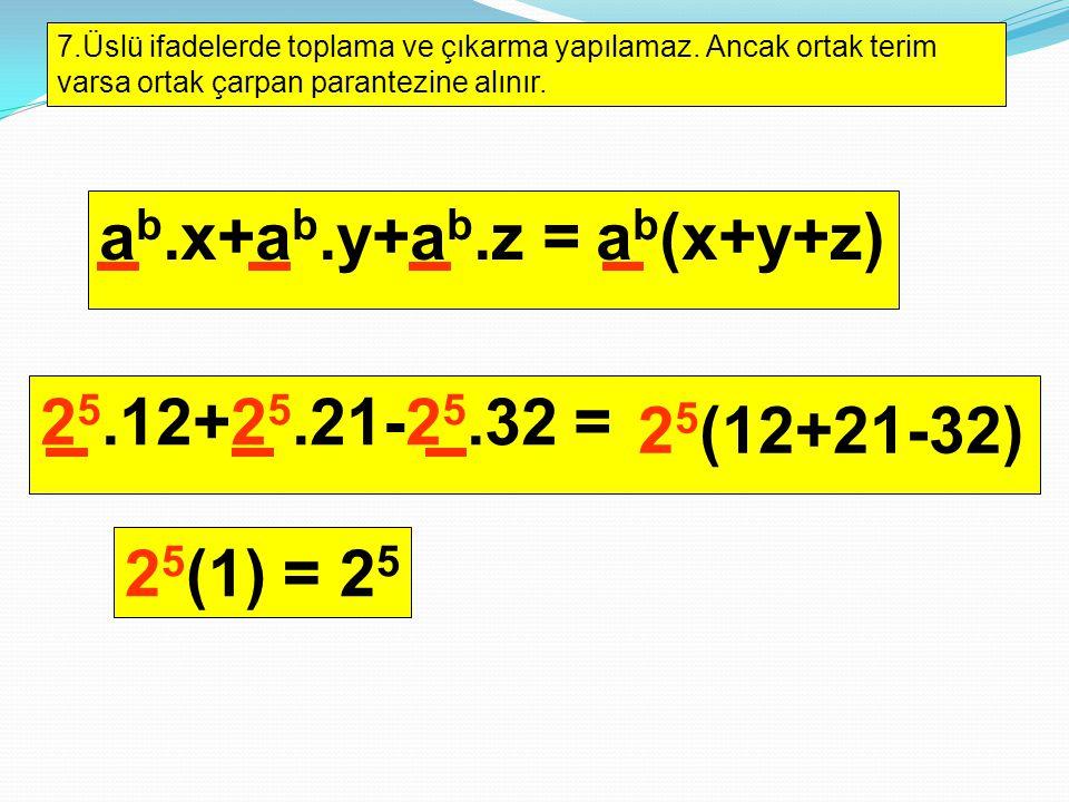 7.Üslü ifadelerde toplama ve çıkarma yapılamaz. Ancak ortak terim varsa ortak çarpan parantezine alınır. a b.x+a b.y+a b.z = a b (x+y+z) 2 5.12+2 5.21