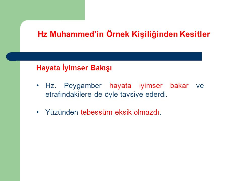 Hz Muhammed'in Örnek Kişiliğinden Kesitler Hayata İyimser Bakışı Hz. Peygamber hayata iyimser bakar ve etrafındakilere de öyle tavsiye ederdi. Yüzünde