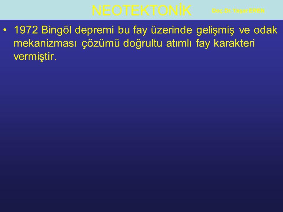 NEOTEKTONİK Doç.Dr. Yaşar EREN 1972 Bingöl depremi bu fay üzerinde gelişmiş ve odak mekanizması çözümü doğrultu atımlı fay karakteri vermiştir.