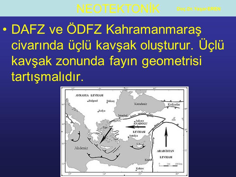NEOTEKTONİK Doç.Dr. Yaşar EREN DAFZ ve ÖDFZ Kahramanmaraş civarında üçlü kavşak oluşturur. Üçlü kavşak zonunda fayın geometrisi tartışmalıdır.