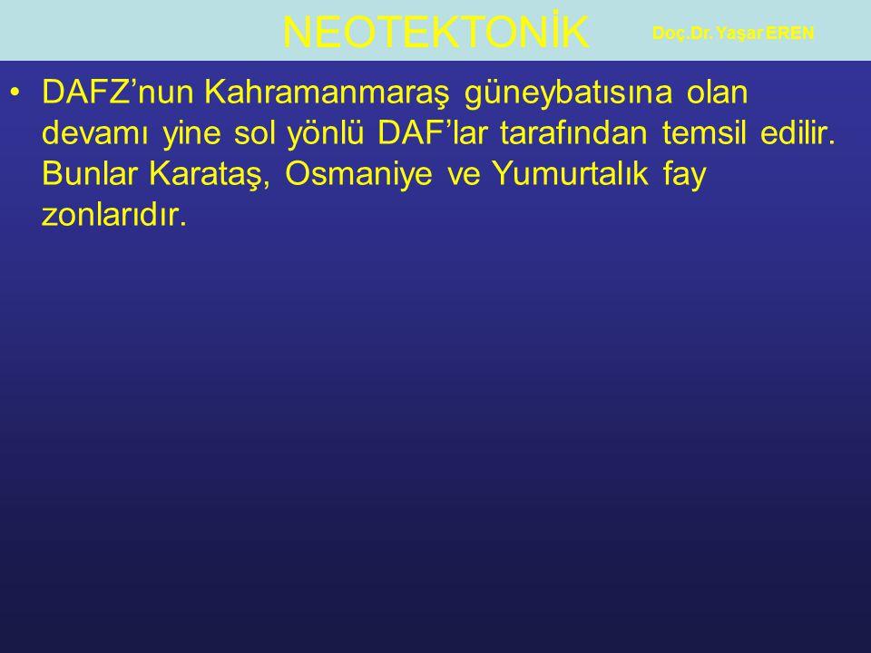 NEOTEKTONİK Doç.Dr. Yaşar EREN DAFZ'nun Kahramanmaraş güneybatısına olan devamı yine sol yönlü DAF'lar tarafından temsil edilir. Bunlar Karataş, Osman
