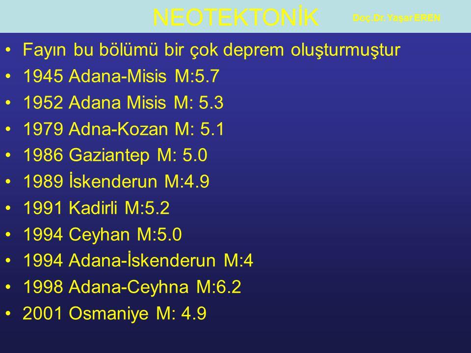 NEOTEKTONİK Doç.Dr. Yaşar EREN Fayın bu bölümü bir çok deprem oluşturmuştur 1945 Adana-Misis M:5.7 1952 Adana Misis M: 5.3 1979 Adna-Kozan M: 5.1 1986