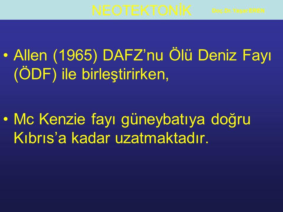 NEOTEKTONİK Doç.Dr. Yaşar EREN Allen (1965) DAFZ'nu Ölü Deniz Fayı (ÖDF) ile birleştirirken, Mc Kenzie fayı güneybatıya doğru Kıbrıs'a kadar uzatmakta