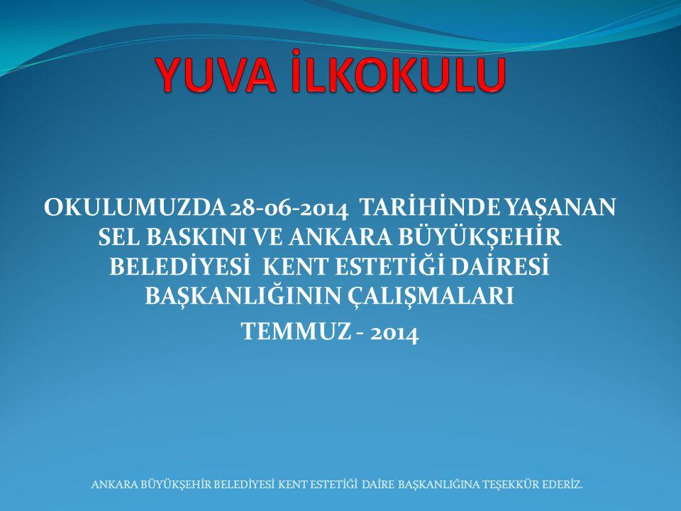 OKULUMUZDA 28-06-2014 TARİHİNDE YAŞANAN SEL BASKINI VE ANKARA BÜYÜKŞEHİR BELEDİYESİ KENT ESTETİĞİ DAİRESİ BAŞKANLIĞININ ÇALIŞMALARI TEMMUZ - 2014 ANKA