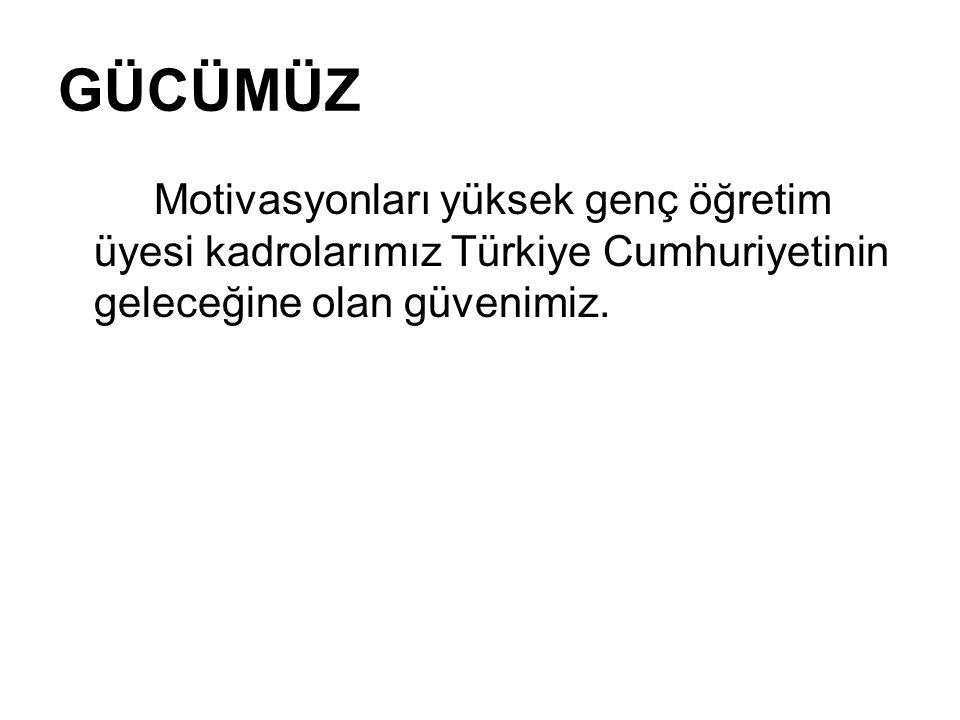 GÜCÜMÜZ Motivasyonları yüksek genç öğretim üyesi kadrolarımız Türkiye Cumhuriyetinin geleceğine olan güvenimiz.