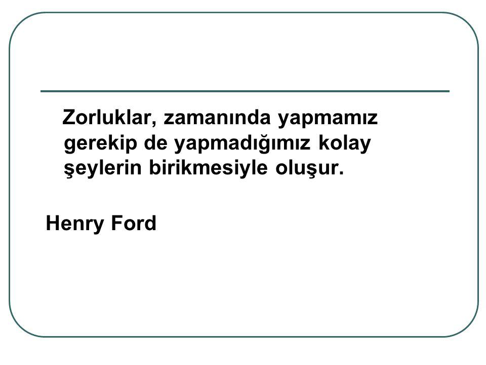 Zorluklar, zamanında yapmamız gerekip de yapmadığımız kolay şeylerin birikmesiyle oluşur. Henry Ford
