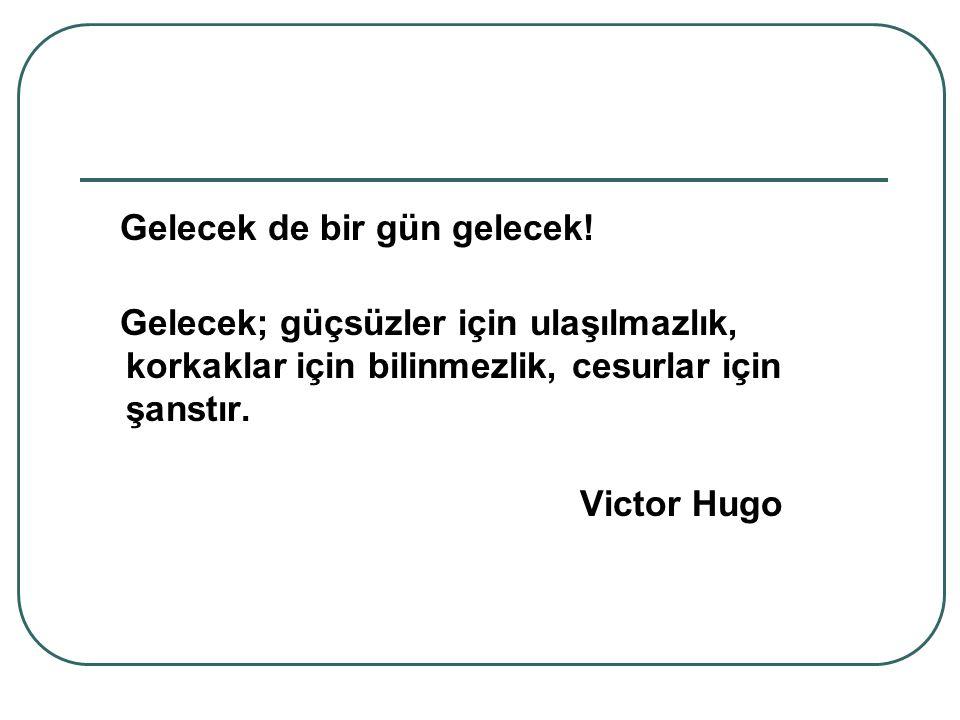 Gelecek de bir gün gelecek! Gelecek; güçsüzler için ulaşılmazlık, korkaklar için bilinmezlik, cesurlar için şanstır. Victor Hugo