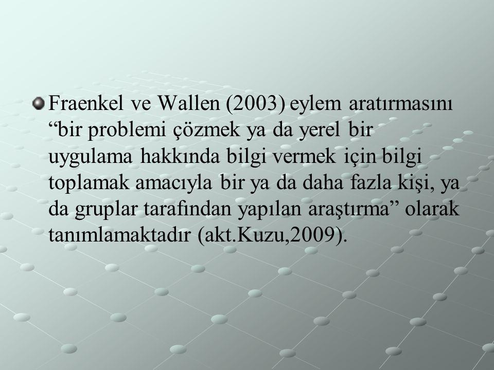 """Fraenkel ve Wallen (2003) eylem aratırmasını """"bir problemi çözmek ya da yerel bir uygulama hakkında bilgi vermek için bilgi toplamak amacıyla bir ya d"""