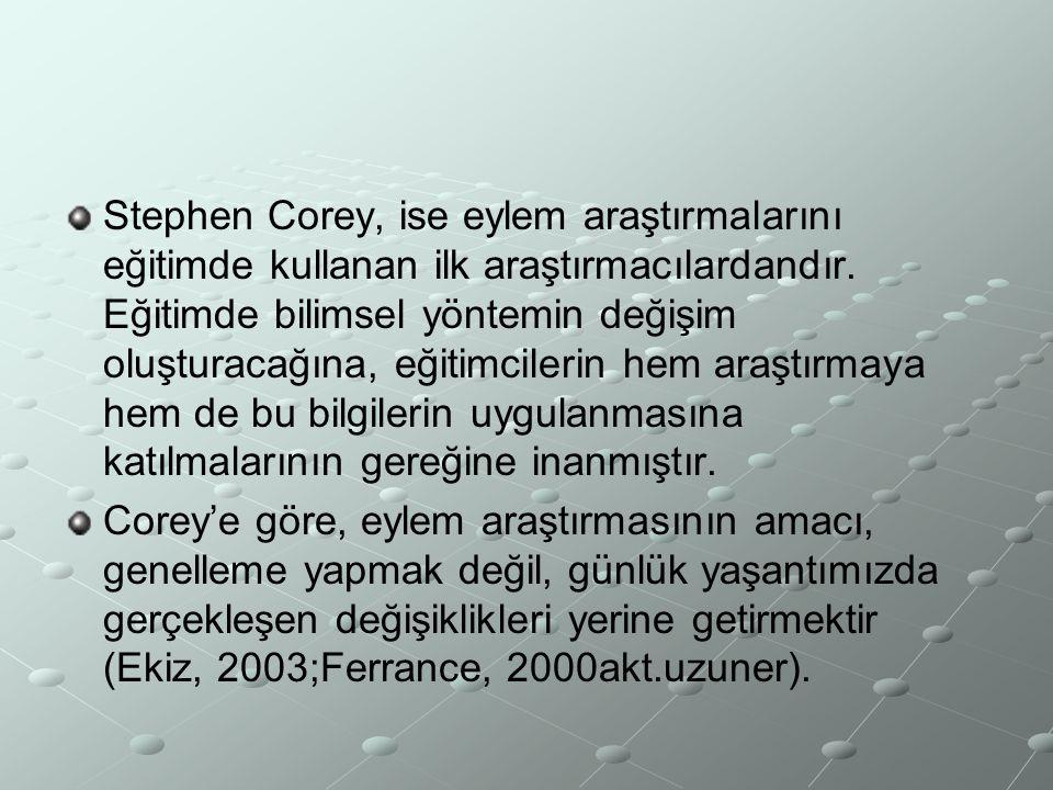 Stephen Corey, ise eylem araştırmalarını eğitimde kullanan ilk araştırmacılardandır. Eğitimde bilimsel yöntemin değişim oluşturacağına, eğitimcilerin