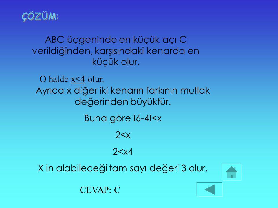 ÖRNEK: A BCa b c ABC bir üçgen IBCI= 6cm IACI=4cm IABI=x Yukarıdaki üçgende ABC üçgeninde en küçük açı C olduğuna göre, IABI=x in alabileceği tamsayı
