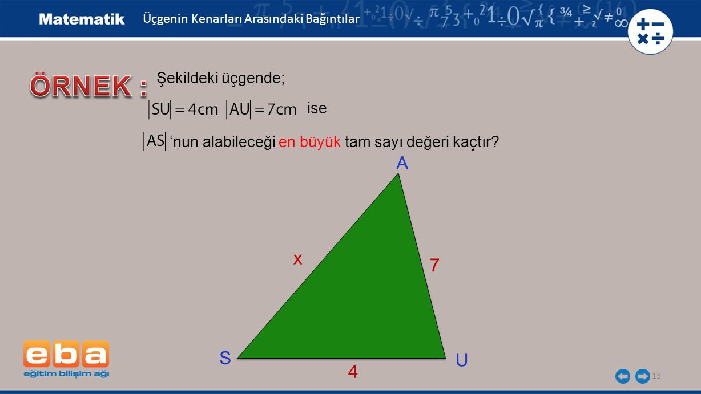 13 Üçgenin Kenarları Arasındaki Bağıntılar Şekildeki üçgende; 'nun alabileceği en büyük tam sayı değeri kaçtır? A U S 7 x 4 ise