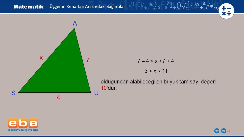 14 Üçgenin Kenarları Arasındaki Bağıntılar 7 – 4 < x <7 + 4 olduğundan alabileceği en büyük tam sayı değeri 10'dur. A U S 7 x 4 3 < x < 11