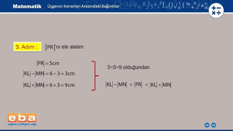 5 3. Adım : 'nı ele alalım: Üçgenin Kenarları Arasındaki Bağıntılar 3<5<9 olduğundan <<