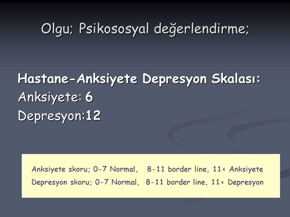 Olgu; Psikososyal değerlendirme; Hastane-Anksiyete Depresyon Skalası: Anksiyete: 6 Depresyon:12 Anksiyete skoru; 0-7 Normal, 8-11 border line, 11< Ank