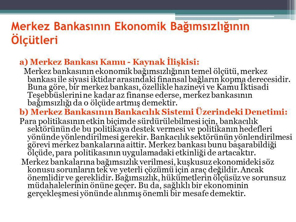 Merkez Bankasının Ekonomik Bağımsızlığının Ölçütleri a) Merkez Bankası Kamu - Kaynak İlişkisi: Merkez bankasının ekonomik bağımsızlığının temel ölçütü, merkez bankası ile siyasi iktidar arasındaki finansal bağların kopma derecesidir.