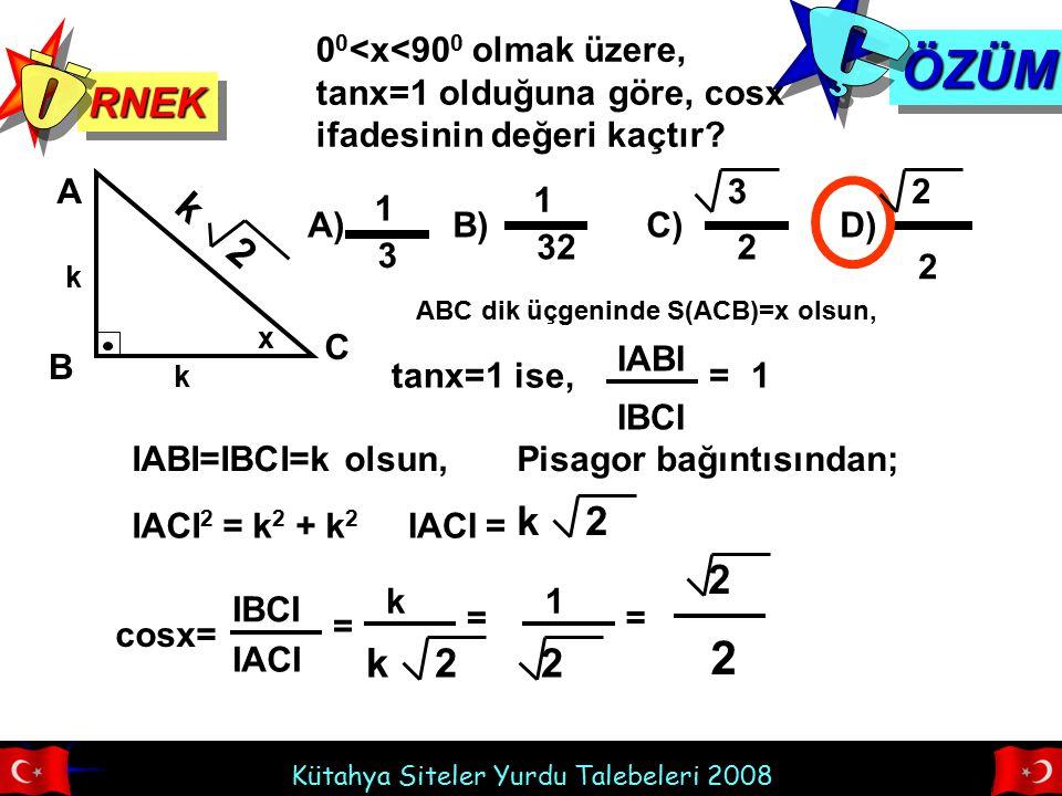 Kütahya Siteler Yurdu Talebeleri 2008 RNEKRNEK ÖZÜMÖZÜM 0 0 <x<90 0 olmak üzere, tanx=1 olduğuna göre, cosx ifadesinin değeri kaçtır? A) B) C) D) 1 32