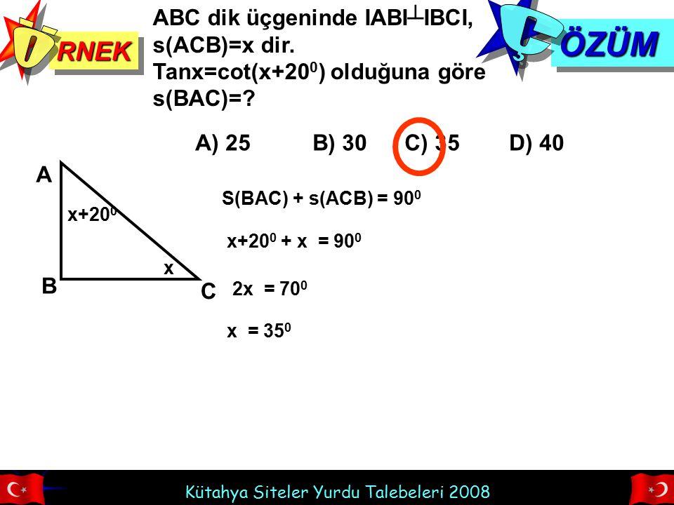 Kütahya Siteler Yurdu Talebeleri 2008 RNEKRNEK ÖZÜMÖZÜM ABC dik üçgeninde IABI┴IBCI, s(ACB)=x dir. Tanx=cot(x+20 0 ) olduğuna göre s(BAC)=? A) 25 B) 3