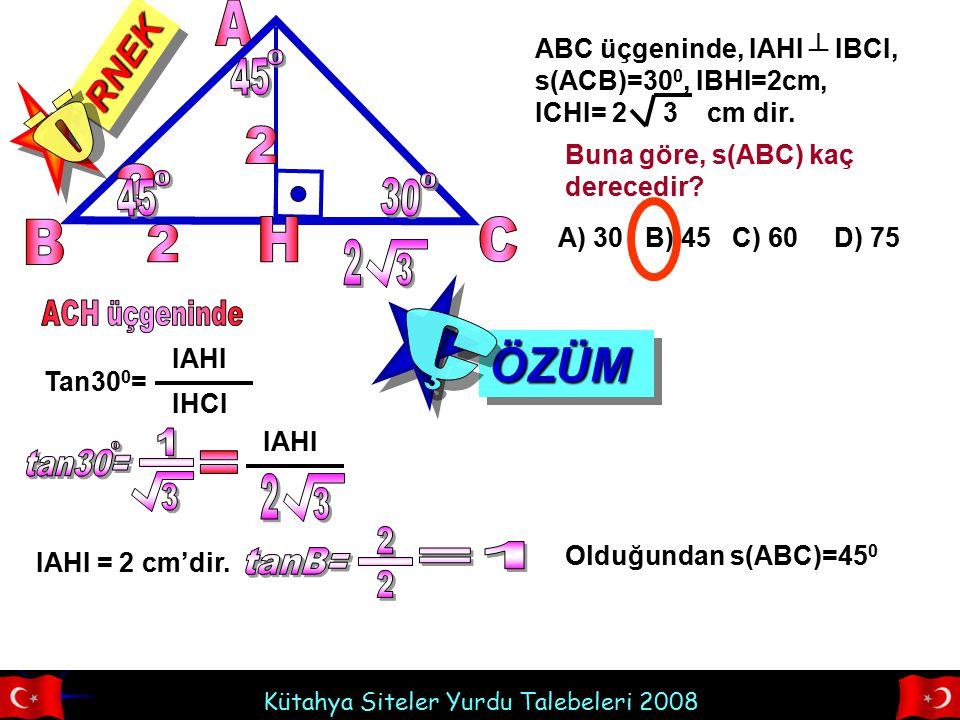 RNEKRNEK ABC üçgeninde, IAHI ┴ IBCI, s(ACB)=30 0, IBHI=2cm, ICHI= 2 3 cm dir. Buna göre, s(ABC) kaç derecedir? A) 30 B) 45 C) 60 D) 75 Tan30 0 = IAHI