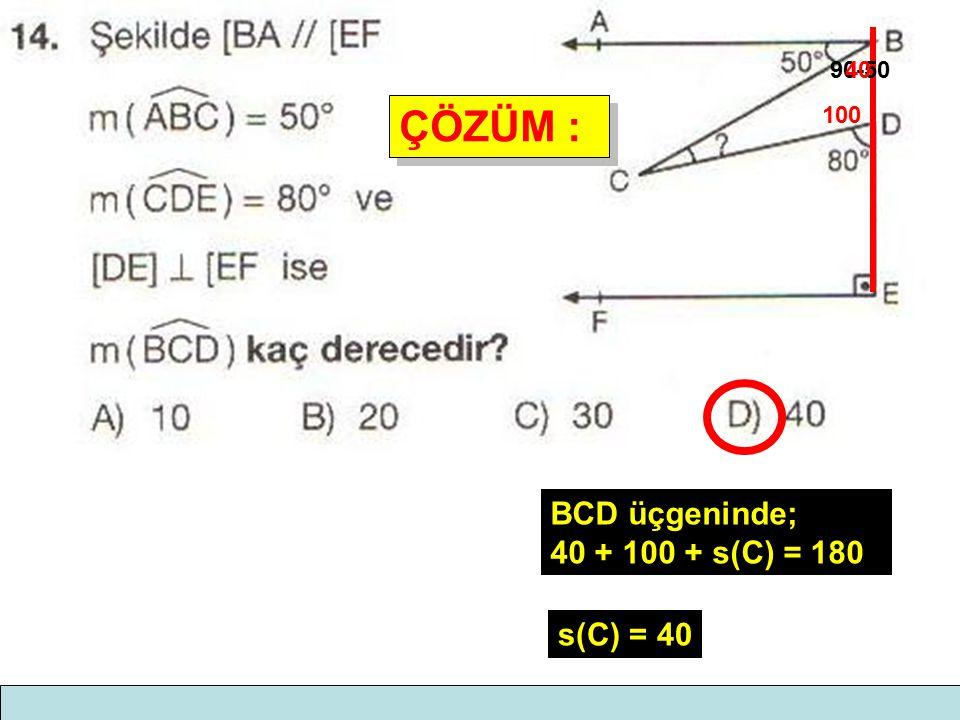 ÇÖZÜM : ÇÖZÜM : 100 90-5040 BCD üçgeninde; 40 + 100 + s(C) = 180 s(C) = 40