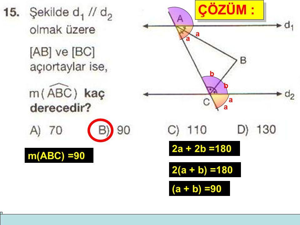 ÇÖZÜM : ÇÖZÜM : a a b b a a 2a + 2b =180 2(a + b) =180 (a + b) =90 m(ABC) =90