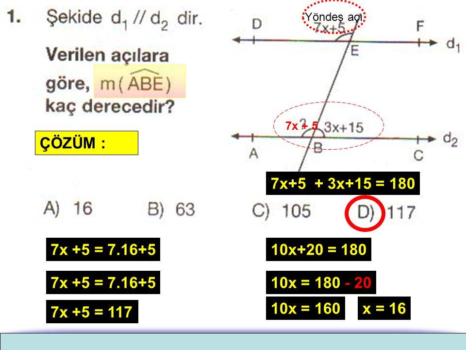 7x+5 + 3x+15 = 180 ÇÖZÜM : Yöndeş açı 7x + 5 10x+20 = 180 10x = 180 - 20 10x = 160x = 16 7x +5 = 7.16+5 7x +5 = 117 KÜTAHYA SİTELER TALEBE YURDU KÜTAH