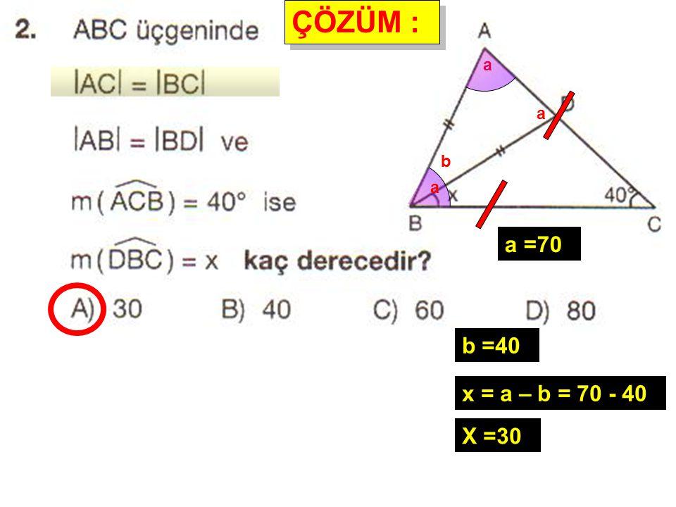 ÇÖZÜM : ÇÖZÜM : a a a a =70 b b =40 x = a – b = 70 - 40 X =30