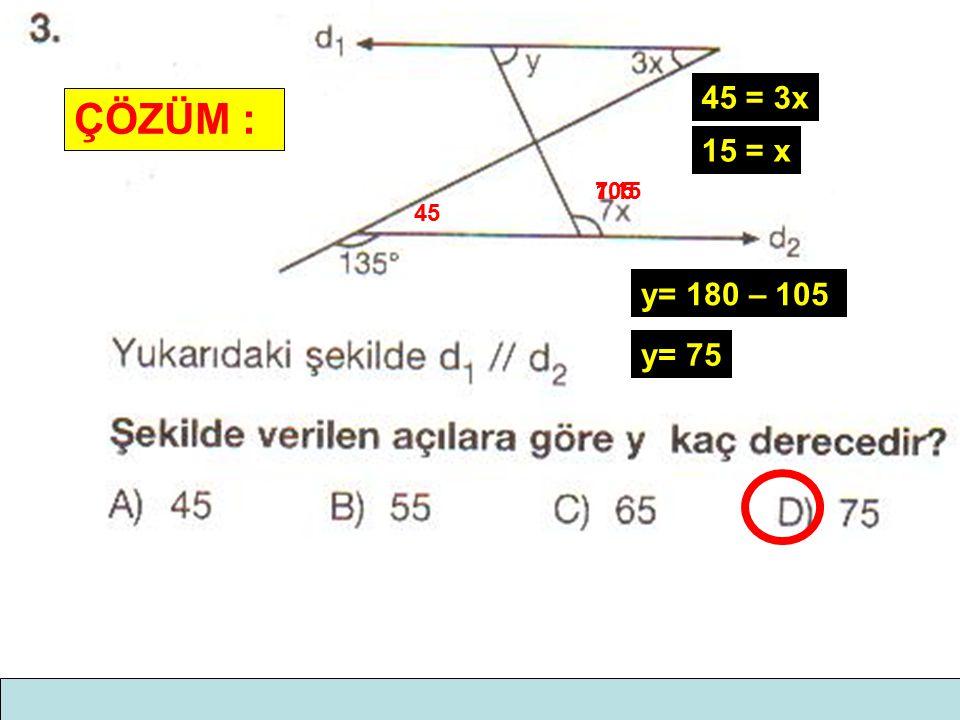 ÇÖZÜM : 45 45 = 3x 15 = x 7.15105 y= 180 – 105 y= 75