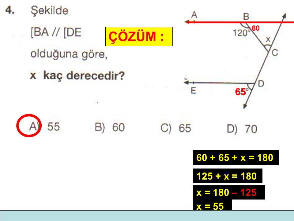 ÇÖZÜM : 60 65 60 + 65 + x = 180 125 + x = 180 x = 180 – 125 x = 55