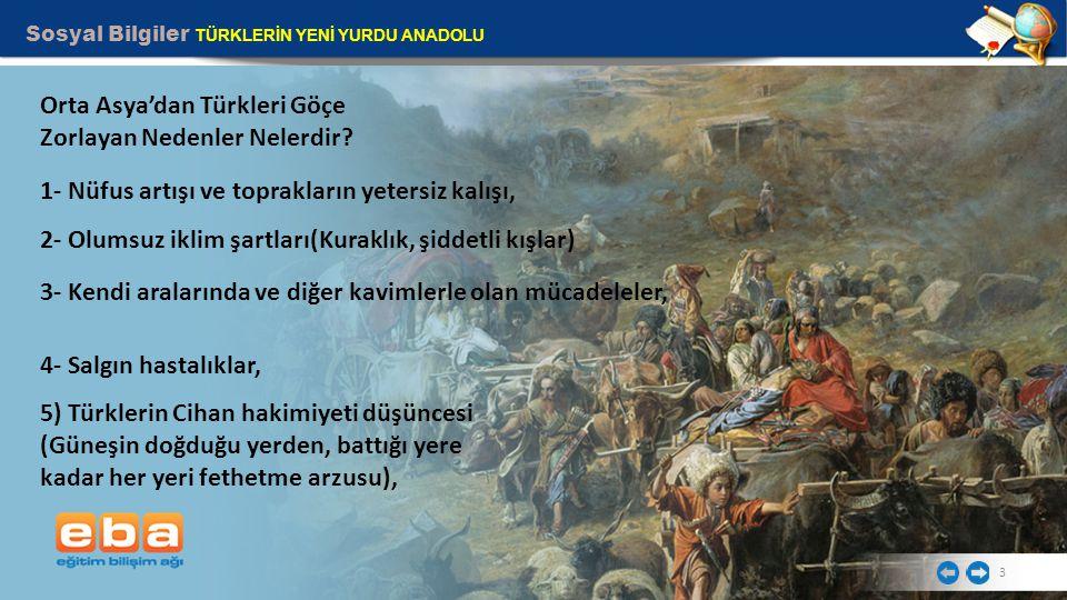 Sosyal Bilgiler TÜRKLERİN YENİ YURDU ANADOLU 3 Orta Asya'dan Türkleri Göçe Zorlayan Nedenler Nelerdir? 1- Nüfus artışı ve toprakların yetersiz kalışı,