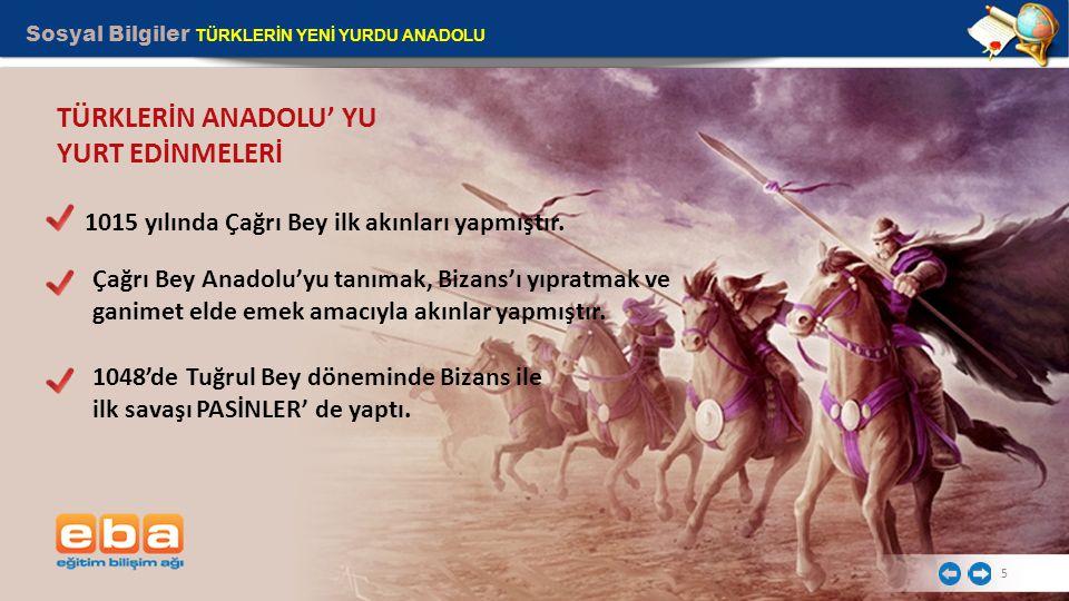 Sosyal Bilgiler TÜRKLERİN YENİ YURDU ANADOLU 5 TÜRKLERİN ANADOLU' YU YURT EDİNMELERİ Çağrı Bey Anadolu'yu tanımak, Bizans'ı yıpratmak ve ganimet elde