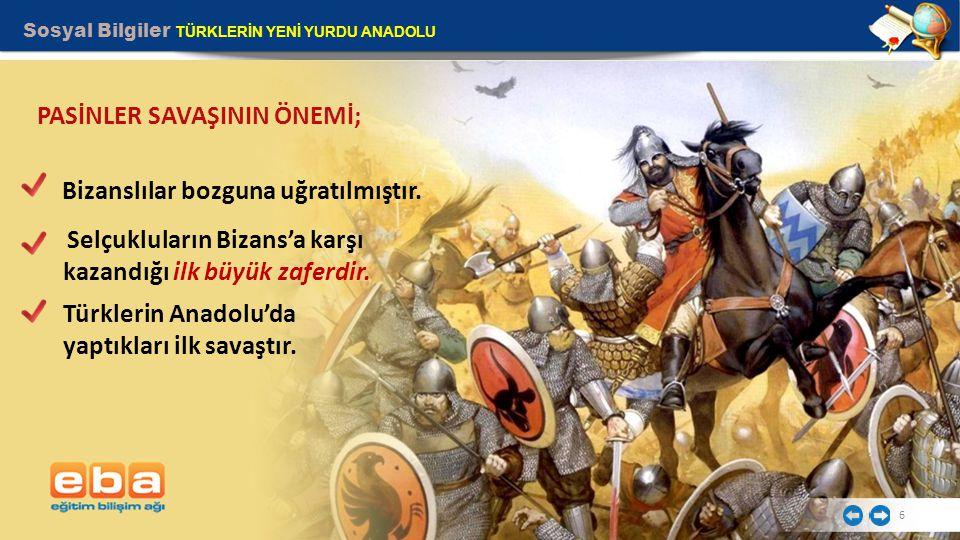 Sosyal Bilgiler TÜRKLERİN YENİ YURDU ANADOLU 6 PASİNLER SAVAŞININ ÖNEMİ; Selçukluların Bizans'a karşı kazandığı ilk büyük zaferdir. Bizanslılar bozgun