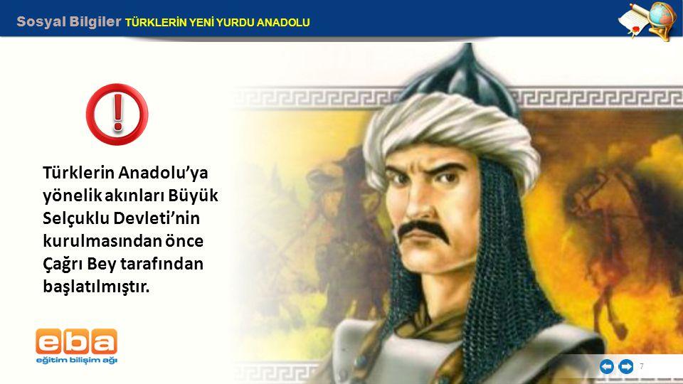 Sosyal Bilgiler TÜRKLERİN YENİ YURDU ANADOLU 7 Türklerin Anadolu'ya yönelik akınları Büyük Selçuklu Devleti'nin kurulmasından önce Çağrı Bey tarafında