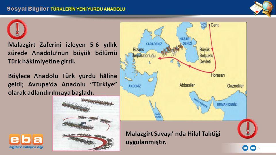 Sosyal Bilgiler TÜRKLERİN YENİ YURDU ANADOLU 9 Malazgirt Zaferini izleyen 5-6 yıllık sürede Anadolu'nun büyük bölümü Türk hâkimiyetine girdi. Böylece