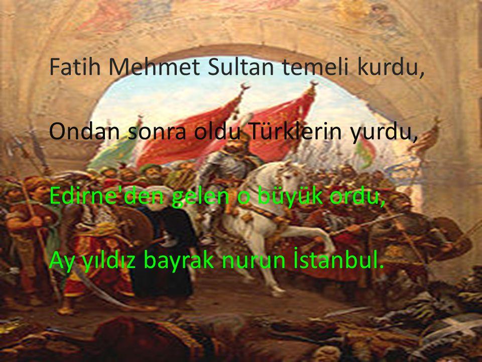 Fatih Mehmet Sultan temeli kurdu, Ondan sonra oldu Türklerin yurdu, Edirne'den gelen o büyük ordu, Ay yıldız bayrak nurun İstanbul.