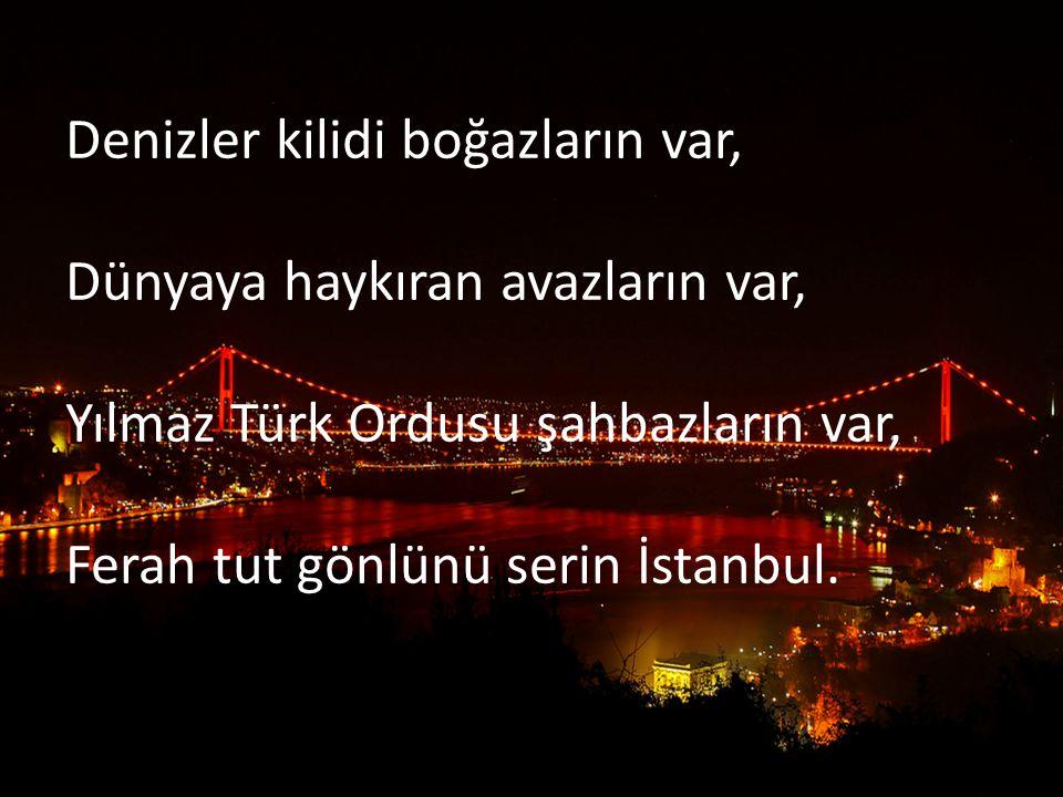 Denizler kilidi boğazların var, Dünyaya haykıran avazların var, Yılmaz Türk Ordusu şahbazların var, Ferah tut gönlünü serin İstanbul.