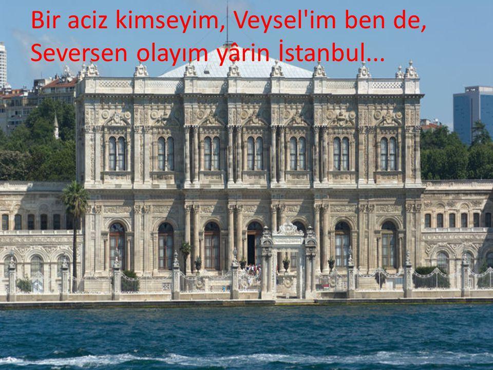 Bir aciz kimseyim, Veysel'im ben de, Seversen olayım yârin İstanbul...