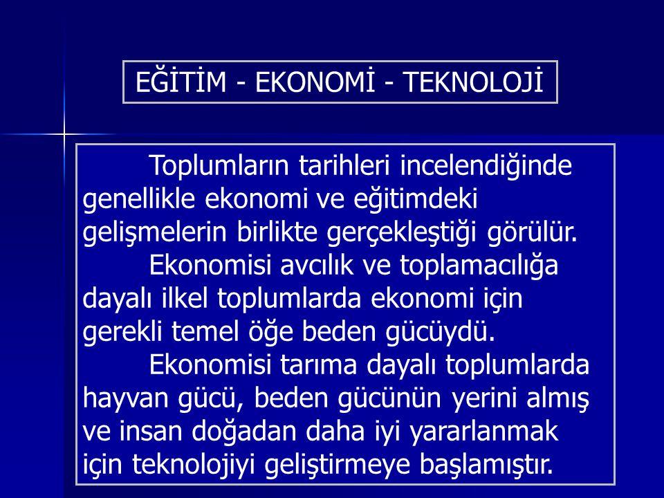 EĞİTİM - EKONOMİ - TEKNOLOJİ Toplumların tarihleri incelendiğinde genellikle ekonomi ve eğitimdeki gelişmelerin birlikte gerçekleştiği görülür. Ekonom