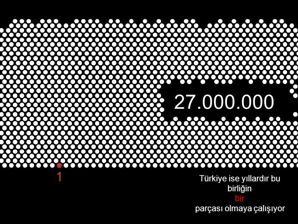 Türkiye ise yıllardır bu birliğin bir parçası olmaya çalışıyor 27.000.000