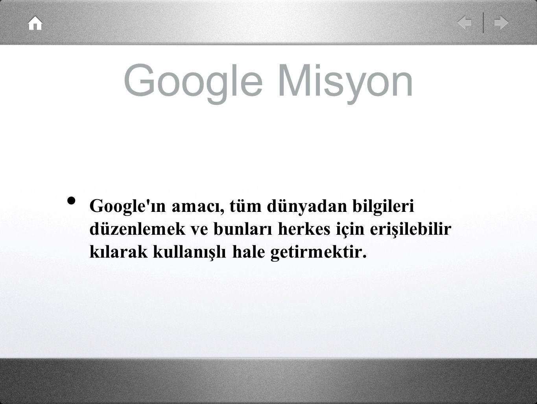 Google Misyon Google ın amacı, tüm dünyadan bilgileri düzenlemek ve bunları herkes için erişilebilir kılarak kullanışlı hale getirmektir.