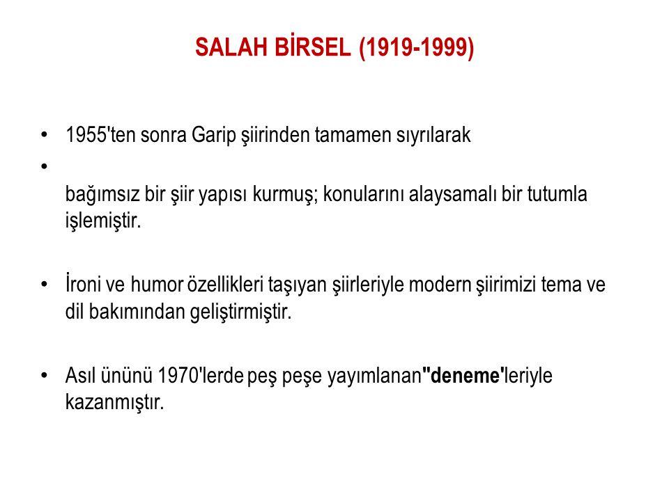 SALAH BİRSEL (1919-1999) 1955 ten sonra Garip şiirinden tamamen sıyrılarak bağımsız bir şiir yapısı kurmuş; konularını alaysamalı bir tutumla işlemiştir.